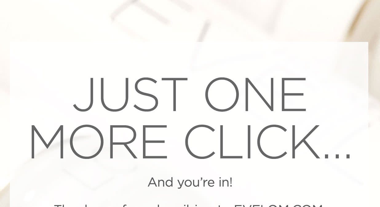 JUST ONE MORE CLICK�              And you�re in!             Thank you for subscribing to EVELOM.COM. You�re on your way to receiving special offers and product launch alerts. Just confirm your subscription below and you�re all set!.              CONFIRM YOUR SUBSCRIPTION              Also add reply@newsletter.evelom.com to your address book to ensure that you won�t miss out on any EveLom.com exclusive content and offers.