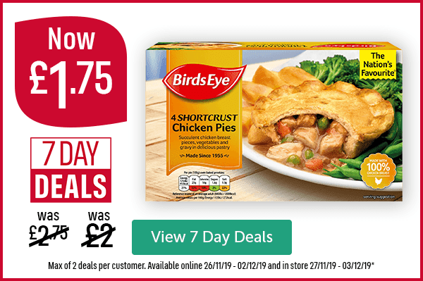 Now �75 Was �00 Was �75 7 Day Deals Birds Eye Shortcrust Chicken Pies 4 Pack View 7 Day Deals Max of 2 deals per customer. Available online 26/11/19 - 02/12/19 and in store 27/11/19 - 03/12/19*