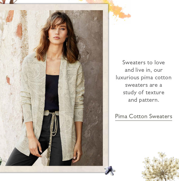Sweaters to love and live in, our luxurious pima cotton sweaters are a study of texture and pattern. Shop Pima Cotton Sweaters.