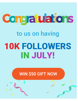 Congratulations to us on having 10k followers in July!win $50 gift now