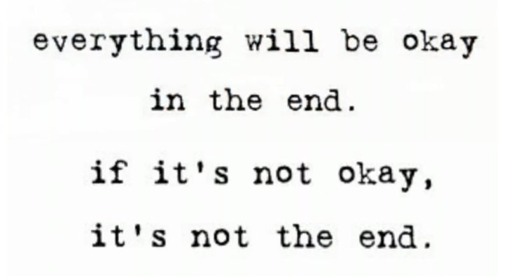 Everything will be okay in the end. If it''s not okay, then it''s not the end.