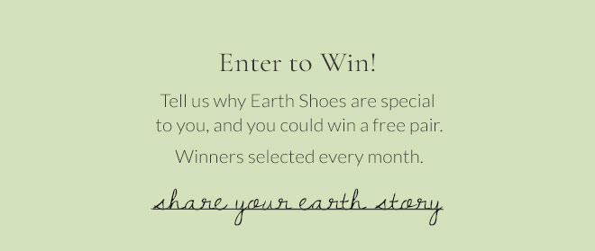 Enter to Win! Tell us why Earth Shoes are special to you, and you could win a free pair. Winners selected every month.