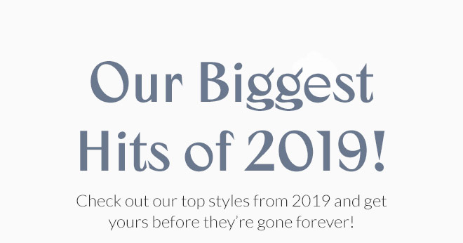 Our Biggest Hits of 2019! Check out our top styles from 2019 and get yours before they're gone forever!