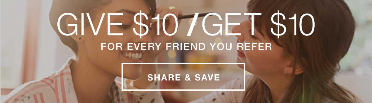 GIVE $10 / GET $10 FOR EVERY FRIEND YOU REFER. SHARE AND SAVE.
