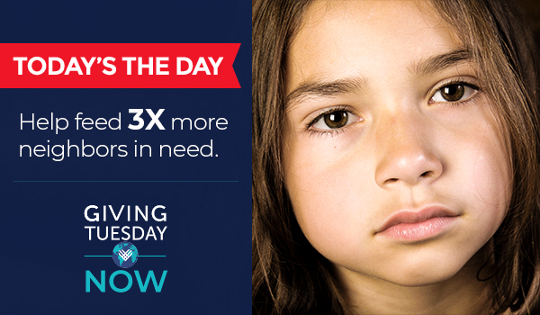 TODAY'S THE DAY - Help feed 3X more neighbors in need. - GIVINGTUESDAY NOW