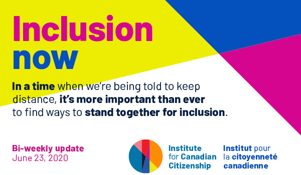 Inclusion now. Bi-weekly update from the Institute for Canadian Citizenship. June 9, 2020. Canada can never be inclusive while  Black people continue to be harmed by systemic racism and oppression.  We know these issues are immense, overwhelming, and even traumatic. But to our community, we say: resist the urge to disengage.
