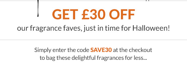 Get ?30 off our fragrance faves, just in time for Halloween!  Simply enter the code SAVE30 at the checkout to bag your chosen fragrance for less...