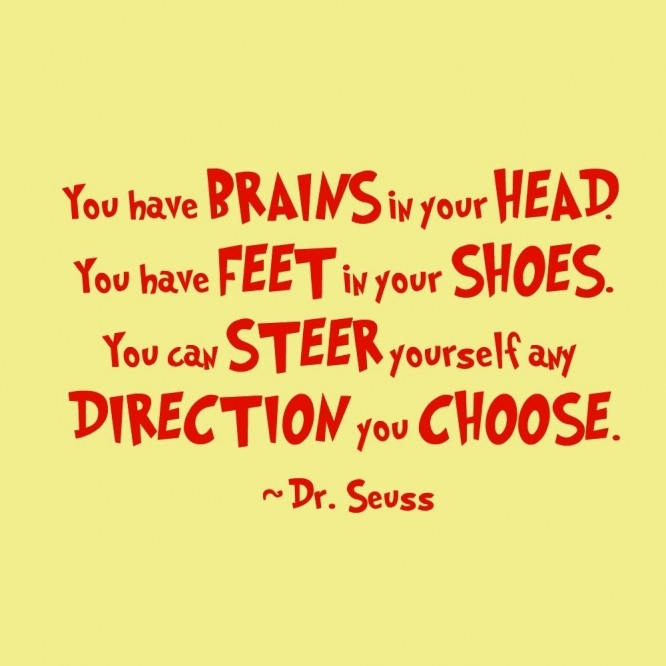 You have brains in your head and feet in your shoes, you can steer yourself in any direction you choose. Dr. Seuss