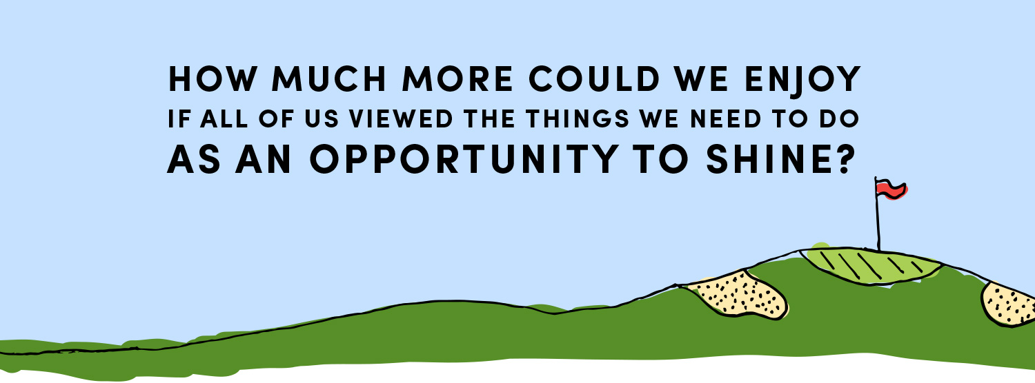 How much more could we enjoy if all of us viewed the things we need to do as an opportunity to shine?