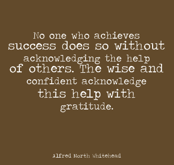 No one who achieves success does so without acknowledging the help of others. The wise and confident acknowledge this help with gratitude.