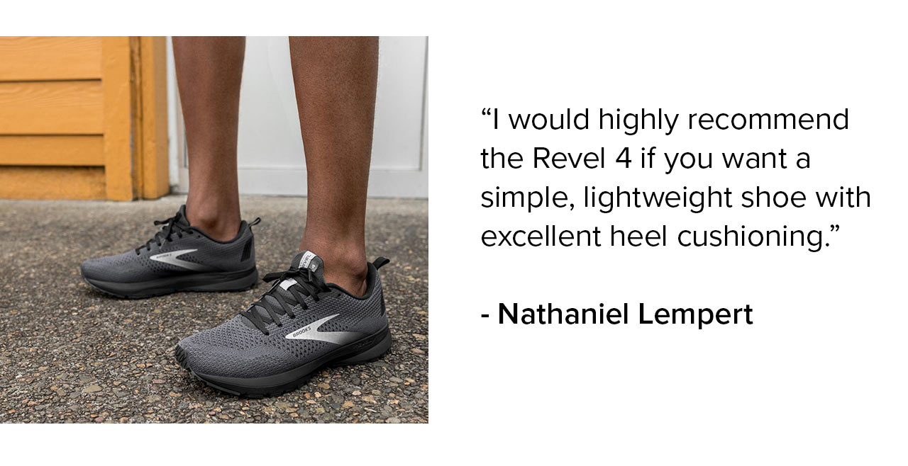I would highly recommend the Revel 4 if you want a simple, lightweight shoe with excellent heel cushioning. - Nathaniel Lempert