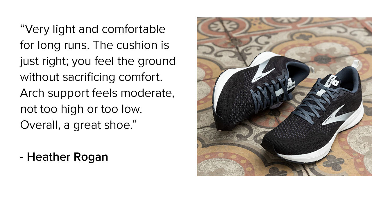 Very light and comfortable for long runs. The cushion is just right; you feel the ground without sacrificing comfort. Arch support feels moderate, not too high or too low. Overall, a great shoe. - Heather Rogan