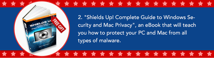 "2. ""Shields Up! Complete Guide to Windows Security and Mac Privacy"", an eBook that will teach you how to protect your PC and Mac from all types of malware."