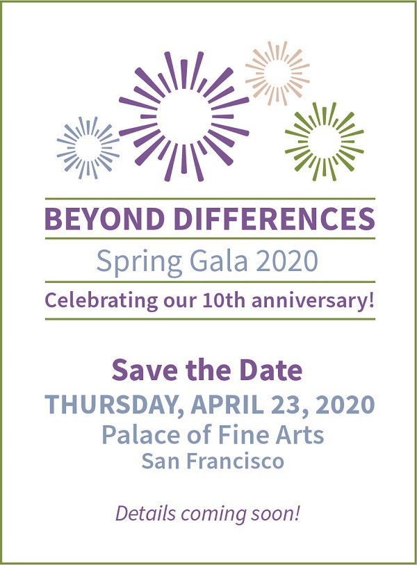 Beyond Differences Spring Gala  2020 Celebrating our 10th anniversary! Save the Date Thursday, April 23, 2020 Palace of Fine Arts San Francisco Details coming soon!