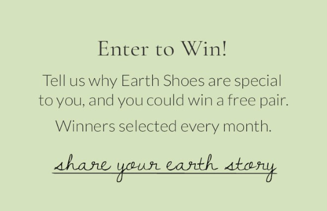 Enter to Win! Tell us why Earth Shoes are special to you, and you could win a free pair. Winners selected every month. Share Your Earth Story!