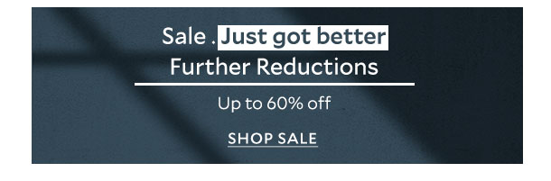 Sale. Just got better - Further reductions - Up to 60% off