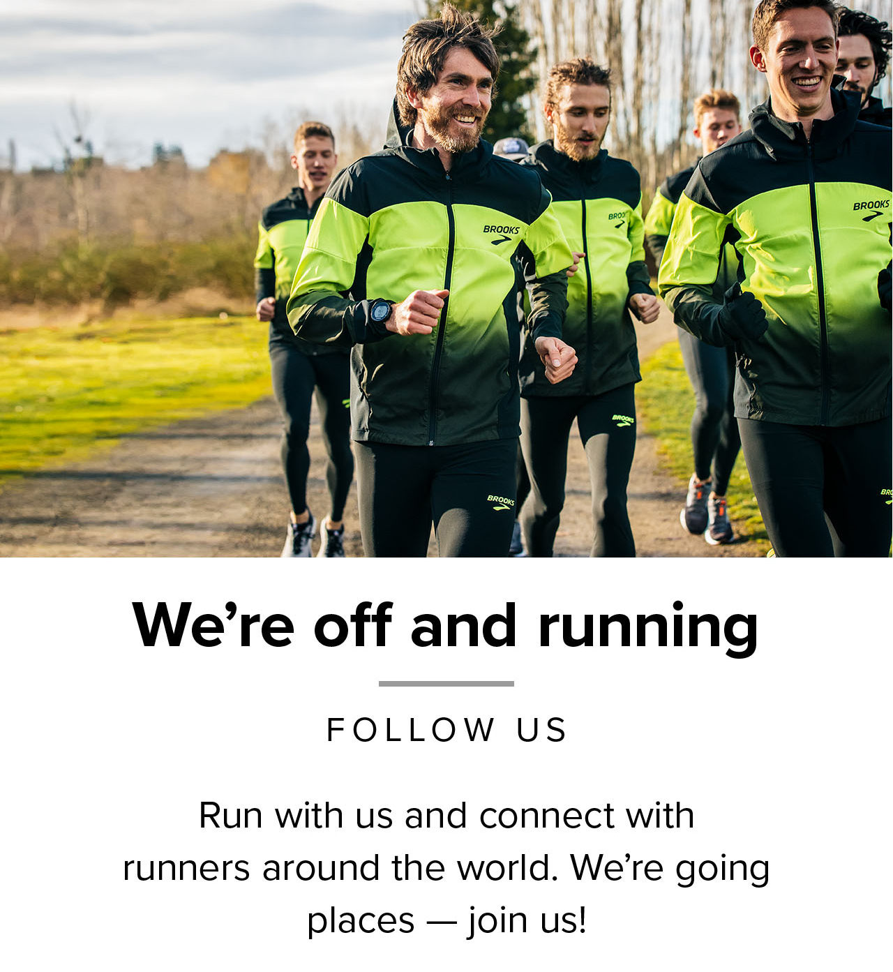 We're off and running  Follow us  Run with us and connect with runners around the world. We're going places – join us!