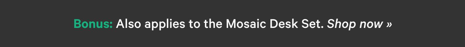 Bonus: Also applies to the Mosaic Desk Set. Shop now ?