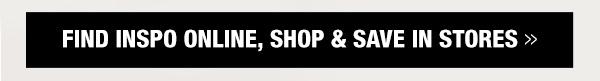 Find inspo online, shop & save in stores