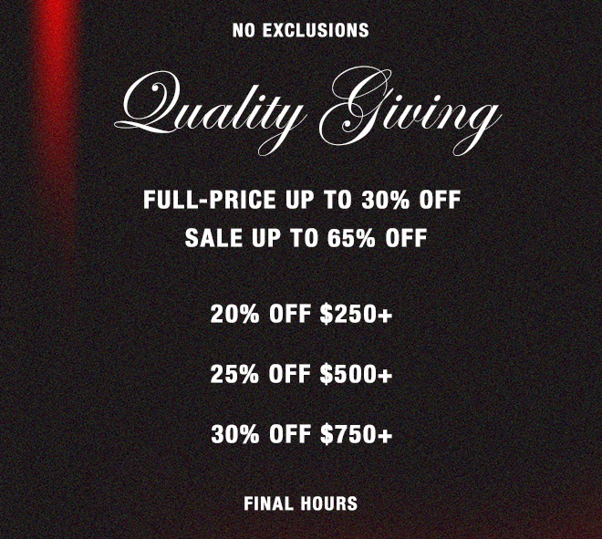 NO EXCLUSIONS. QUALITY GIVING. Full-price up to 30% off, sale up to 65% off 20% OFF $250+ 25% OFF $500+ 30% OFF $750+ FINAL HOURS