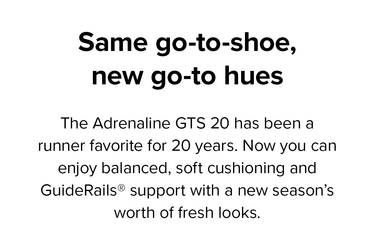 Same go-to-shoe, new go-to hues   The Adrenaline GTS 20 has been a runner favorite for 20 years. Now you can enjoy balanced, soft cushioning and GuideRails support with a new season's worth of fresh looks.