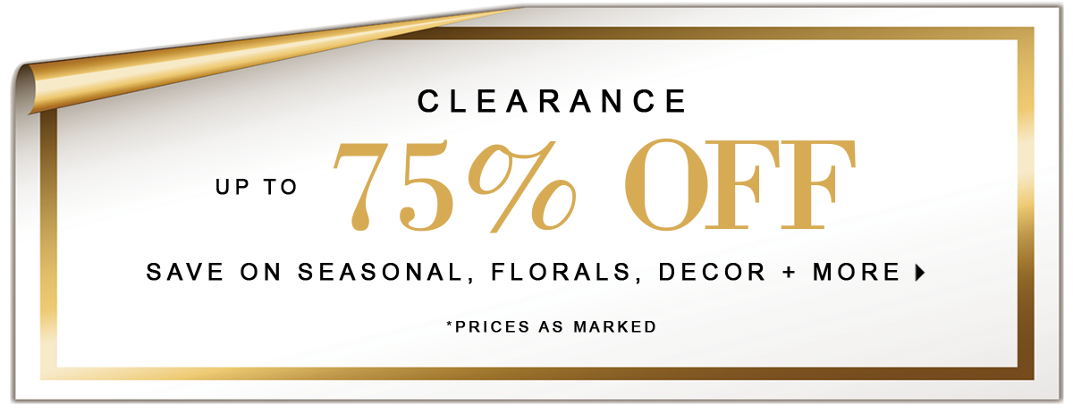 Clearance Up To 75% OFF SAVE ON SEASONAL, FLORALS, DECOR + MORE *prices as marked