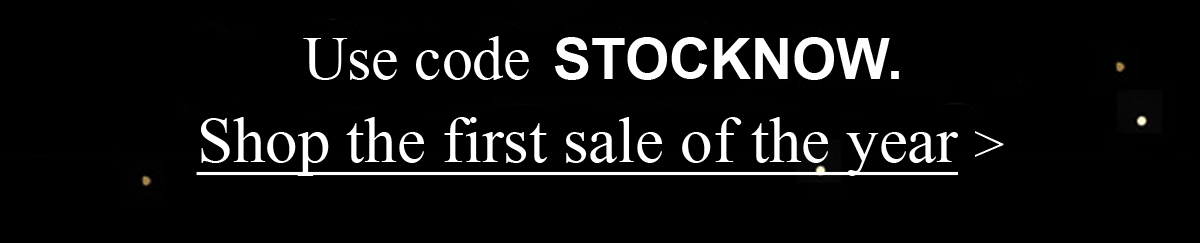 Use Code STOCKNOW. Shop the first sale of the year >