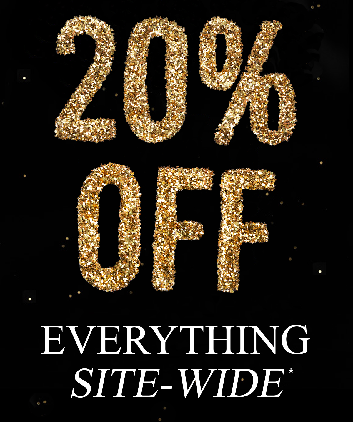 20% OFF EVERYTHING SITE-WIDE*