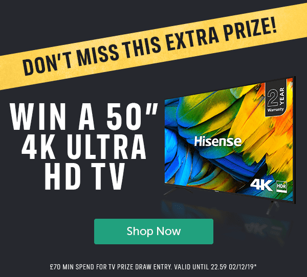 """DON'T MISS THIS EXTRA PRIZE! WIN A 50"""" 4K ULTRA HD TV Shop Now � MIN SPEND FOR TV PRIZE DRAW ENTRY. VALID UNTIL 22.59 02/12/19*"""