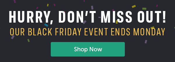 Hurry, Don't Miss Out! Our Black Friday Event Ends Monday Shop Now