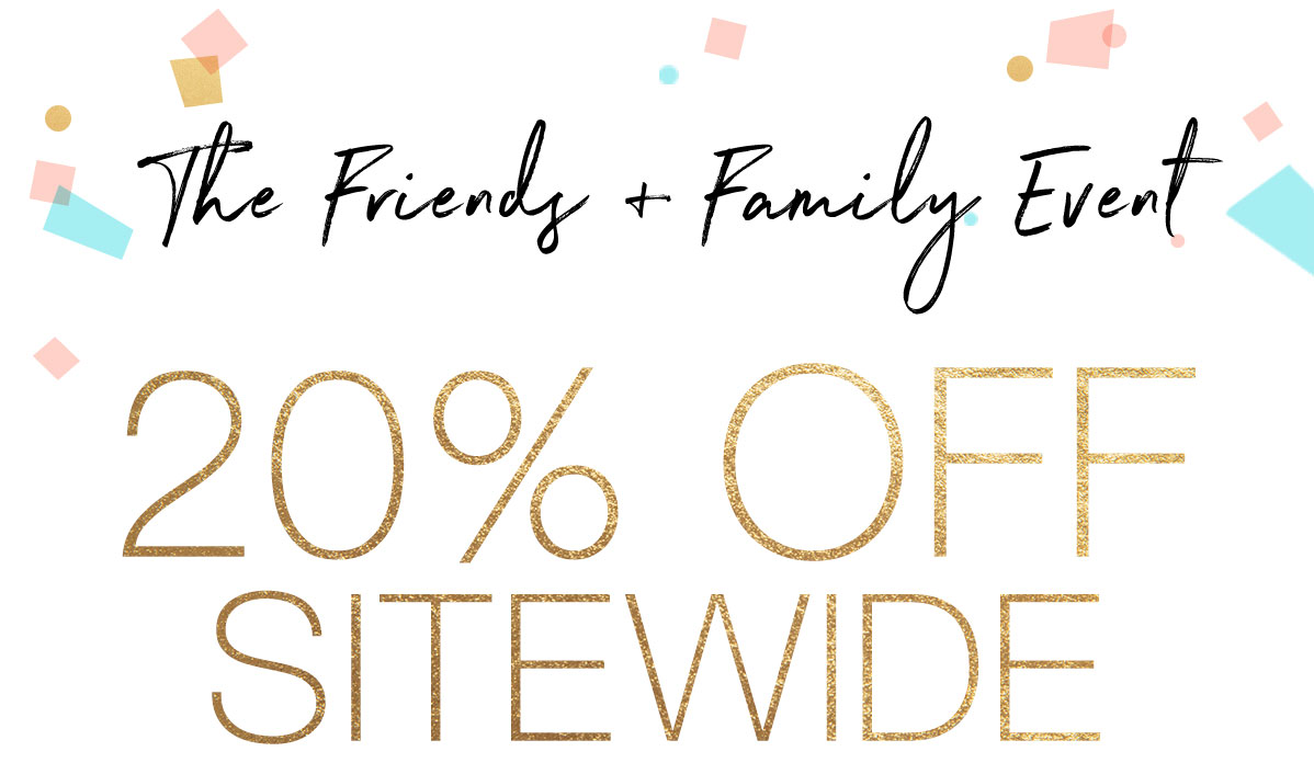 The Friends + Family Event: 20% OFF SITEWIDE
