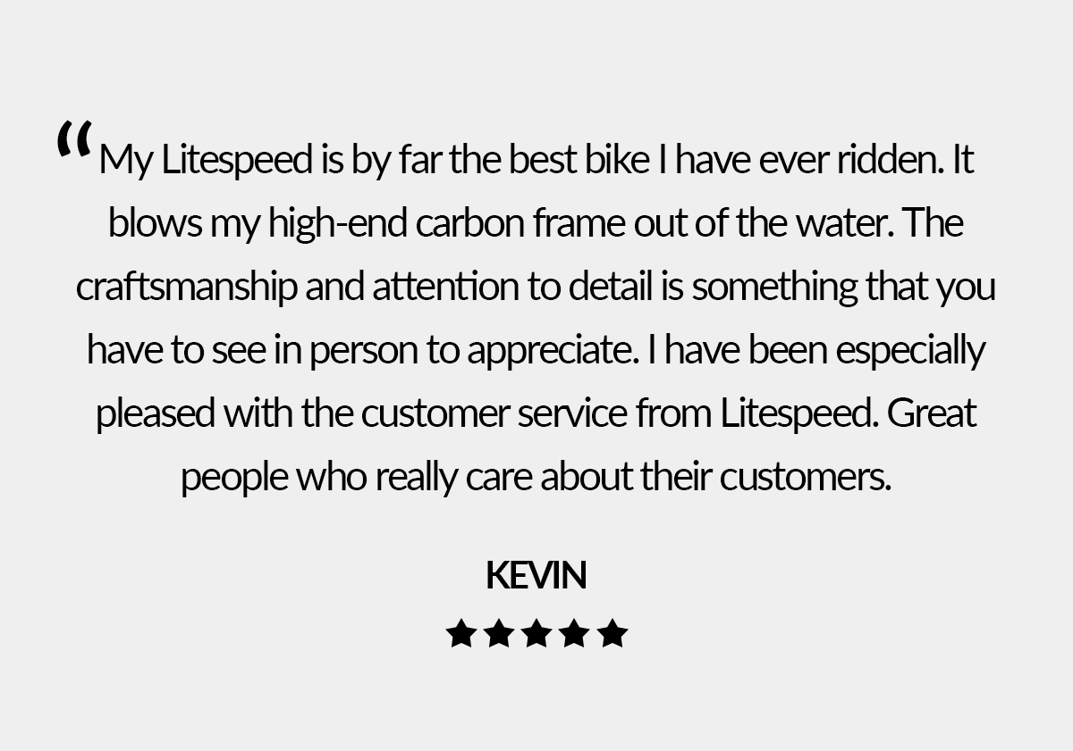 See what customers are saying about their Litespeed bike and customer service experience.