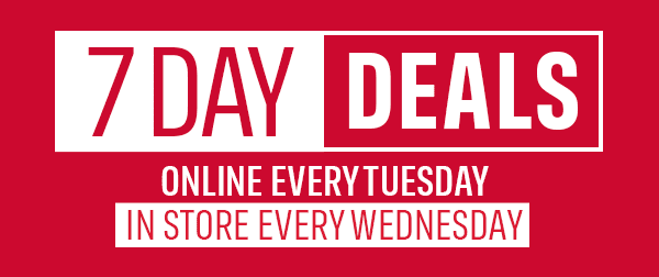 7 Day Deals. Online every Tuesday, in store every Wednesday.