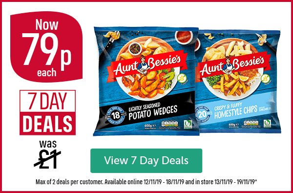 Aunt Bessie's lightly seasoned potato wedges, Aunt Bessie's crispy & fluffy homestyle chips. 7 Day Deals. Was �now 79p each. View 7 Day Deals. Max of 2 deals per customer. Available online 12/11/19 - 18/11/19 and in store 13/11/19 - 19/11/19*