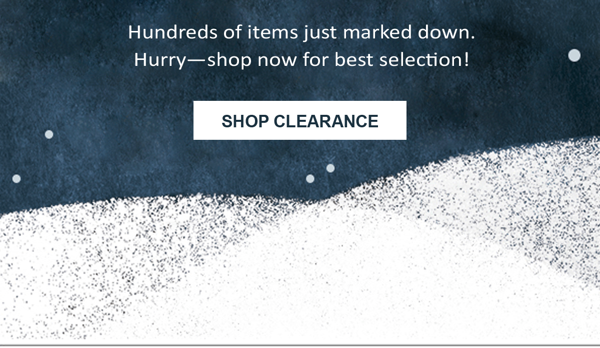 Hundreds of items just marked down. Hurry--shop now for best selection! SHOP CLEARANCE