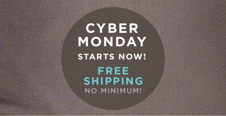 CYBER MONDAY STARTS NOW! FREE SHIPPING NO MINIMUM!