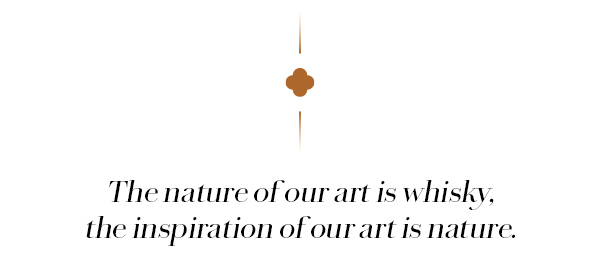 The nature of our art is whisky, the inspiration of our art is nature.