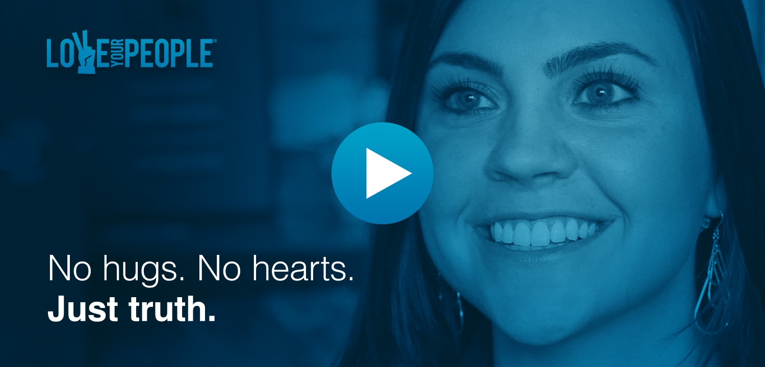 No hugs. No hearts. Just truth. Watch the Love Your People video.
