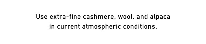 Use extra-fine cashmere, wool, and alpaca in current atmospheric conditions.