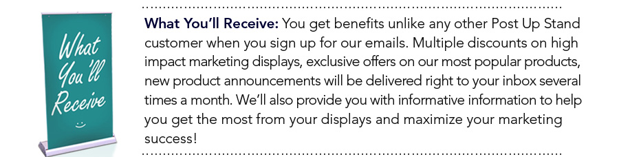 What You'll Receive: You get benefits unlike any other Post Up Stand customer when you sign up for our emails. Multiple discounts on high impact marketing displays, exclusive offers on our most popular products, new product announcements will be delivered right to your inbox several times a month. We'll also provide you with informative information to help you get the most from your displays and maximize your marketing success!