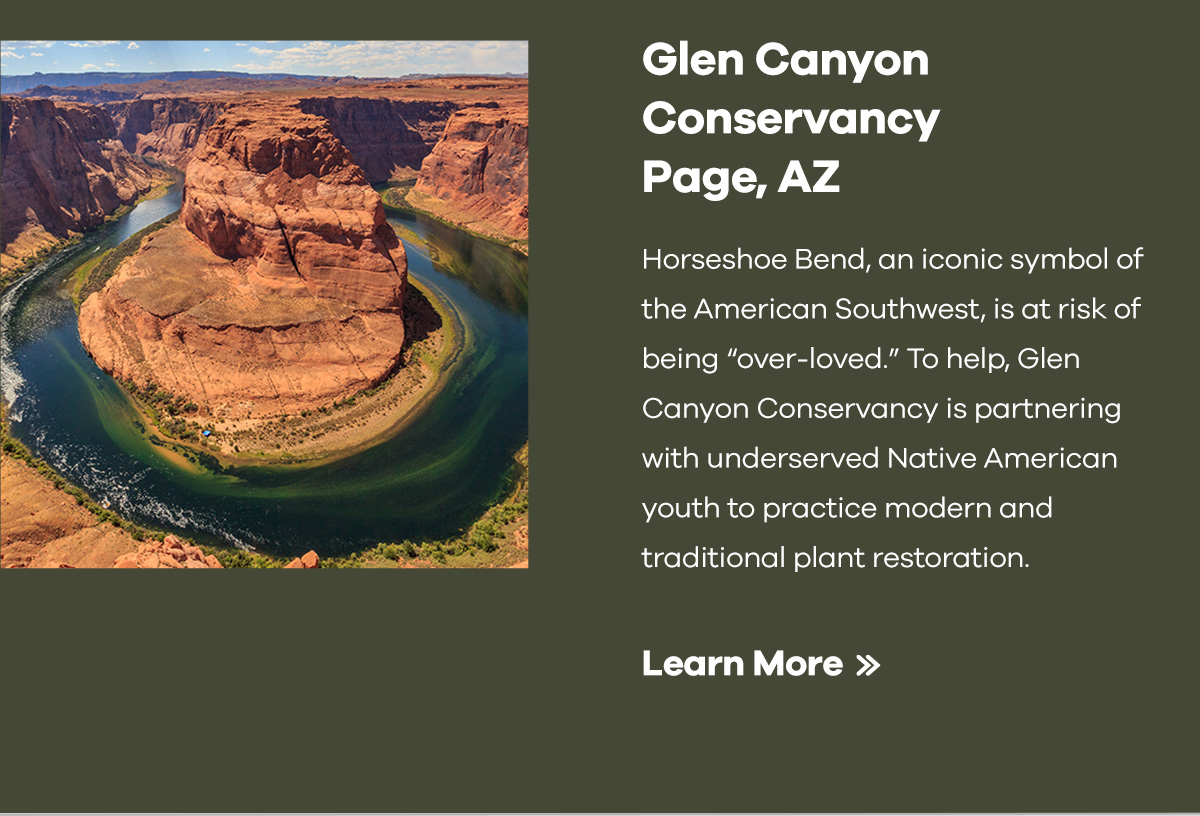 Glen Canyon Conservancy Page, AZ | Horseshoe Bend, an iconic symbol of the American Southwest, is at risk of being over-loved. To help, Glen Canyon Conservancy is partnering with underserved Native American youth to practice modern and traditional plant restoration. | Learn More >>