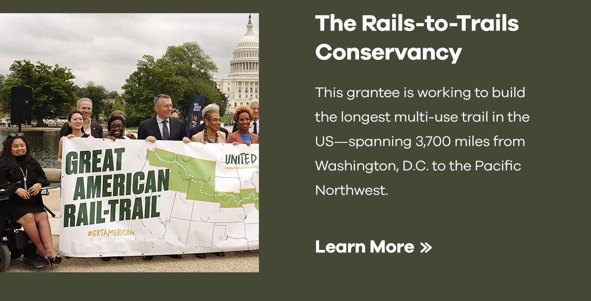 The Rails-to-Trails Conservancy | This grantee is working to build the longest multi-use trail in the US -- spanning 3,700 miles from Washington, D.C. to the Pacific Northwest. | Learn More >>