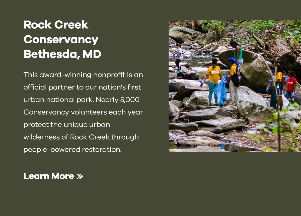 This award-winning nonprofit is an official partner to our nation's first urban national park. Nearly 5,000 Conservancy volunteers each year protect the unique urban wilderness of Rock Creek through people-powered restoration. | Learn More >>