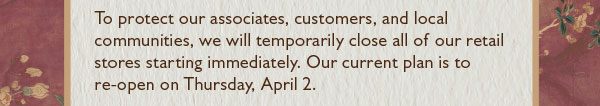 To protect our associates, customers, and local communities, we will temporarily close all of our retail stores starting immediately. Our current plan is to re-open on Thursday, April 2.