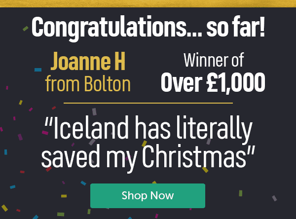 """Congratulations...so far! Joanna H From Bolton, winner of �000. """"Iceland has literally saved my Christmas"""" Shop Now"""