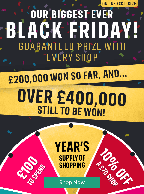 Online Exclusive. Our biggest ever Black Friday! Guaranteed prize with every shop. �0,000 won so far, and... over �0,000 still to be won. Year's supply of shopping, �0 to spend, 10% off � shop. Shop Now