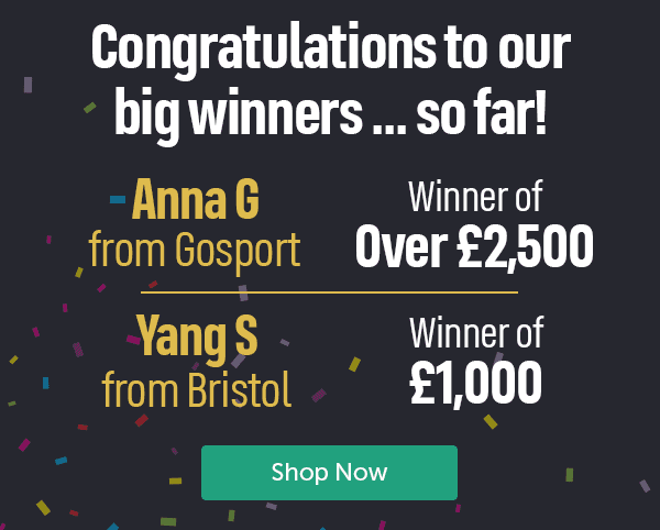 Congratulations to our big winners... so far! Anna G from Gosport Winner of over �500. Yang S from Bristol Winner of �000. Shop Now
