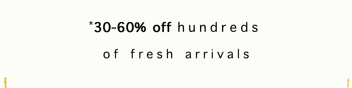 *30-60% off hundreds of fresh arrivals