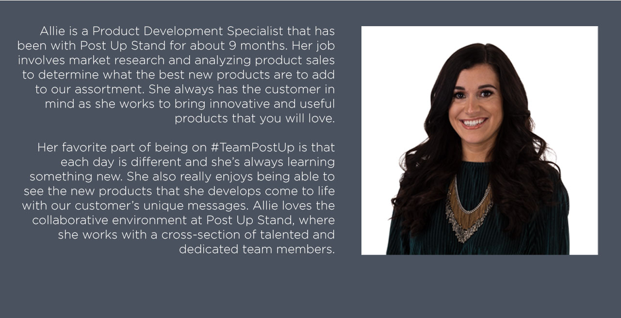 Allie is a Product Development Specialist that has been with Post Up Stand for about 9 months. Her job involves market research and analyzing product sales to determine what the best new products are to add to our assortment. She always has the customer in mind as she works to bring innovative and useful products that you will love.  Her favorite part of being on #TeamPostUp is that each day is different and she's always learning something new. She also really enjoys being able to see the new products that she develops come to life with our customer's unique messages. Allie loves the collaborative environment at Post Up Stand, where she works with a cross-section of talented and dedicated team members.