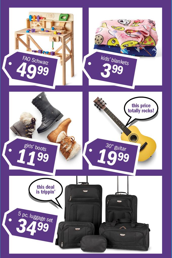 FAO schwarz 4999 | kids' blankets | girls' boots 1199 | 30  guitar 1999 | 5 pc. luggage set 3499